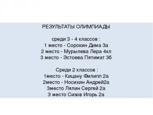 РЕЗУЛЬТАТЫ ОЛИМПИАДЫ среди 3 - 4 классов : 1 место - Сорокин Дима 3а 2 место - М