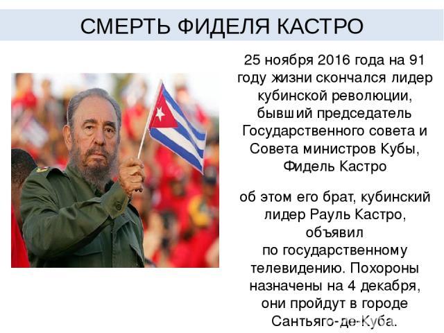 25 ноября 2016 года на 91 году жизни скончался лидер кубинской революции, бывший председатель Государственного совета и Совета министров Кубы, Фидель Кастро обэтом его брат, кубинский лидер Рауль Кастро, объявил погосударственному телевидению. Пох…