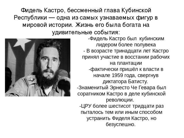 Фидель Кастро, бессменный глава Кубинской Республики — одна из самых узнаваемых фигур в мировой истории. Жизнь егобыла богата на удивительные события: -Фидель Кастро был кубинским лидером более полувека - В возрасте тринадцати лет Кастро принял уча…
