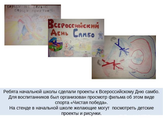 Ребята начальной школы сделали проекты к Всероссийскому Дню самбо. Для воспитанников был организован просмотр фильма об этом виде спорта «Чистая победа». На стенде в начальной школе желающие могут посмотреть детские проекты и рисунки.