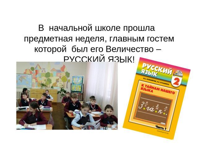 В начальной школе прошла предметная неделя, главным гостем которой был его Величество – РУССКИЙ ЯЗЫК!