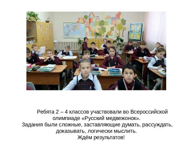 Ребята 2 – 4 классов участвовали во Всероссийской олимпиаде «Русский медвежонок». Задания были сложные, заставляющие думать, рассуждать, доказывать, логически мыслить. Ждём результатов!