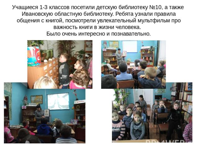 Учащиеся 1-3 классов посетили детскую библиотеку №10, а также Ивановскую областную библиотеку. Ребята узнали правила общения с книгой, посмотрели увлекательный мультфильм про важность книги в жизни человека. Было очень интересно и познавательно.