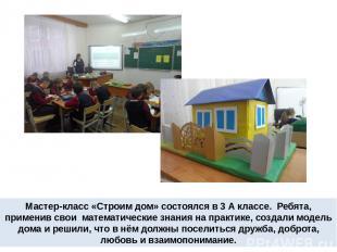 Мастер-класс «Строим дом» состоялся в 3 А классе. Ребята, применив свои математи