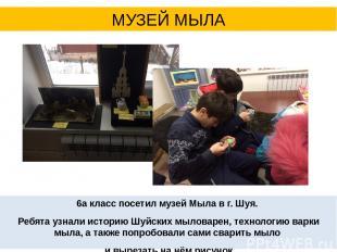 6а класс посетил музей Мыла в г. Шуя. Ребята узнали историю Шуйских мыловарен, т