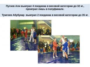 Пугоев Али выиграл 4 поединка в весовой категории до 32 кг., проиграл лишь в пол