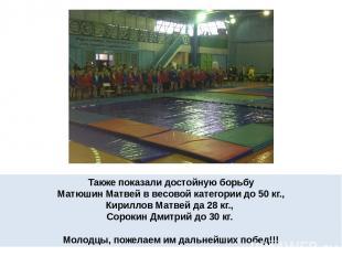 Также показали достойную борьбу Матюшин Матвей в весовой категории до 50 кг., Ки