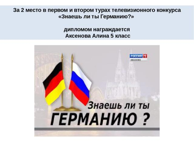 За 2 место в первом и втором турах телевизионного конкурса «Знаешь ли ты Германию?» дипломом награждается Аксенова Алина 5 класс