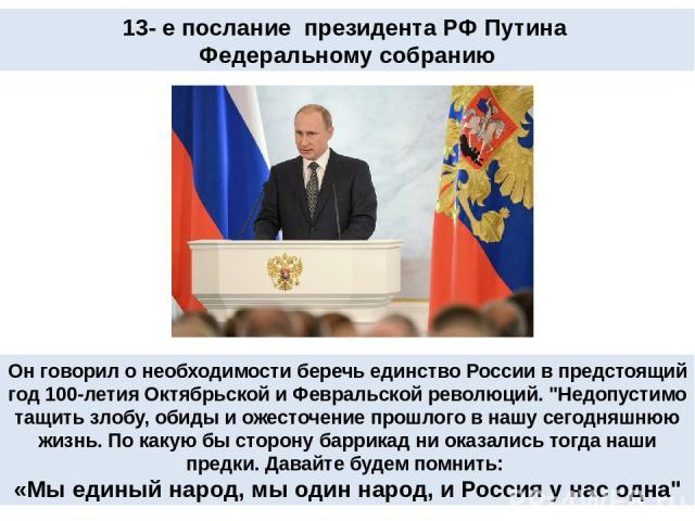 13- е послание президента РФ Путина Федеральному собранию Он говорил о необходимости беречь единство России в предстоящий год 100-летия Октябрьской и Февральской революций.