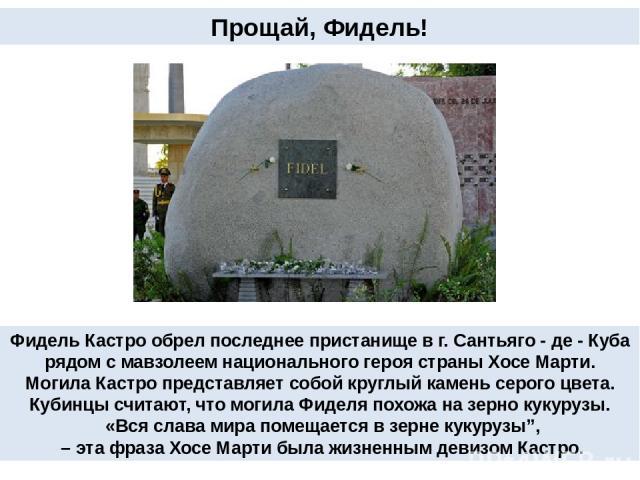 Прощай, Фидель! Фидель Кастро обрел последнее пристанище в г. Сантьяго - де - Куба рядом с мавзолеем национального героя страны Хосе Марти. Могила Кастро представляет собой круглый камень серого цвета. Кубинцы считают, что могила Фиделя похожа на зе…