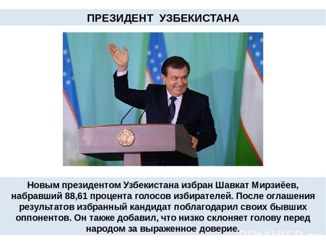 ПРЕЗИДЕНТ УЗБЕКИСТАНА Новым президентом Узбекистана избран Шавкат Мирзиёев, набравший 88,61 процента голосов избирателей. После оглашения результатов избранный кандидат поблагодарил своих бывших оппонентов. Он также добавил, что низко склоняет голов…