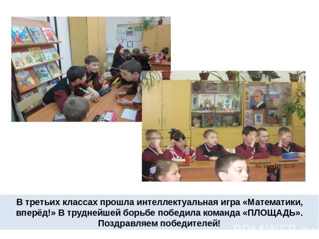 В третьих классах прошла интеллектуальная игра «Математики, вперёд!» В труднейшей борьбе победила команда «ПЛОЩАДЬ». Поздравляем победителей!