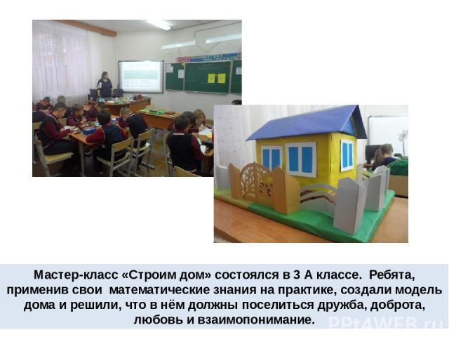 Мастер-класс «Строим дом» состоялся в 3 А классе. Ребята, применив свои математические знания на практике, создали модель дома и решили, что в нём должны поселиться дружба, доброта, любовь и взаимопонимание.