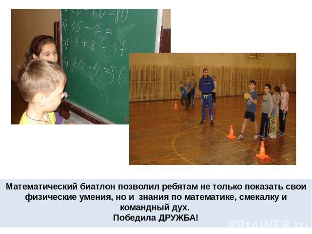 Математический биатлон позволил ребятам не только показать свои физические умения, но и знания по математике, смекалку и командный дух. Победила ДРУЖБА!