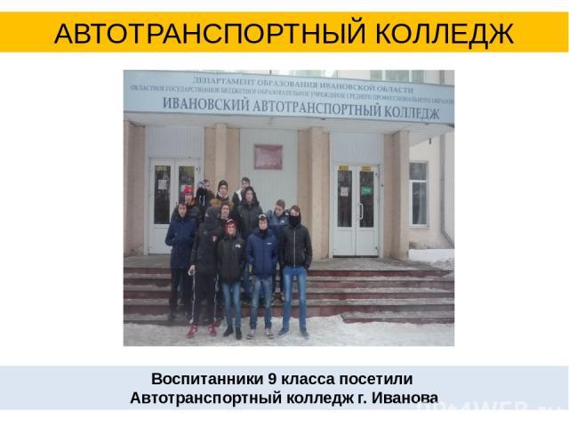 Воспитанники 9 класса посетили Автотранспортный колледж г. Иванова АВТОТРАНСПОРТНЫЙ КОЛЛЕДЖ