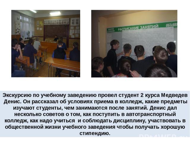 Экскурсию по учебному заведению провел студент 2 курса Медведев Денис. Он рассказал об условиях приема в колледж, какие предметы изучают студенты, чем занимаются после занятий. Денис дал несколько советов о том, как поступить в автотранспортный колл…