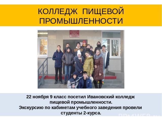 22 ноября 9 класс посетил Ивановский колледж пищевой промышленности. Экскурсию по кабинетам учебного заведения провели студенты 2-курса. КОЛЛЕДЖ ПИЩЕВОЙ ПРОМЫШЛЕННОСТИ