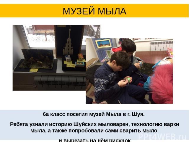 6а класс посетил музей Мыла в г. Шуя. Ребята узнали историю Шуйских мыловарен, технологию варки мыла, а также попробовали сами сварить мыло и вырезать на нём рисунок МУЗЕЙ МЫЛА