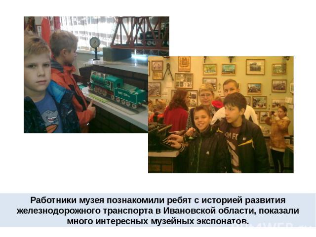 Работники музея познакомили ребят с историей развития железнодорожного транспорта в Ивановской области, показали много интересных музейных экспонатов.