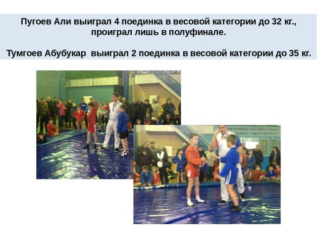 Пугоев Али выиграл 4 поединка в весовой категории до 32 кг., проиграл лишь в полуфинале. Тумгоев Абубукар выиграл 2 поединка в весовой категории до 35 кг.