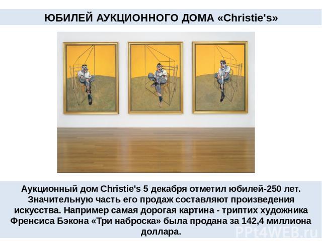 Аукционный дом Christie's 5 декабря отметил юбилей-250 лет. Значительную часть его продаж составляют произведения искусства. Например самая дорогая картина - триптих художника Френсиса Бэкона «Три наброска» была продана за 142,4 миллиона доллара. ЮБ…