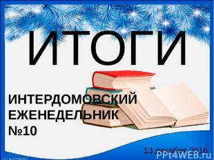 ИТОГИ 13 декабря 2016 ИНТЕРДОМОВСКИЙ ЕЖЕНЕДЕЛЬНИК №10