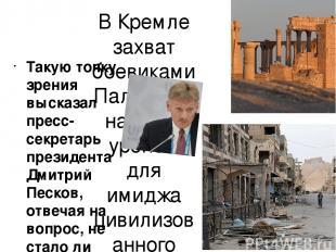 В Кремле захват боевиками Пальмиры назвали уроном для имиджа цивилизованного мир