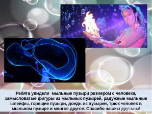 Ребята увидели мыльные пузыри размером с человека, замысловатые фигуры из мыльны