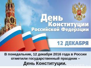 В понедельник, 12 декабря 2016 года в России отметили государственный праздник –