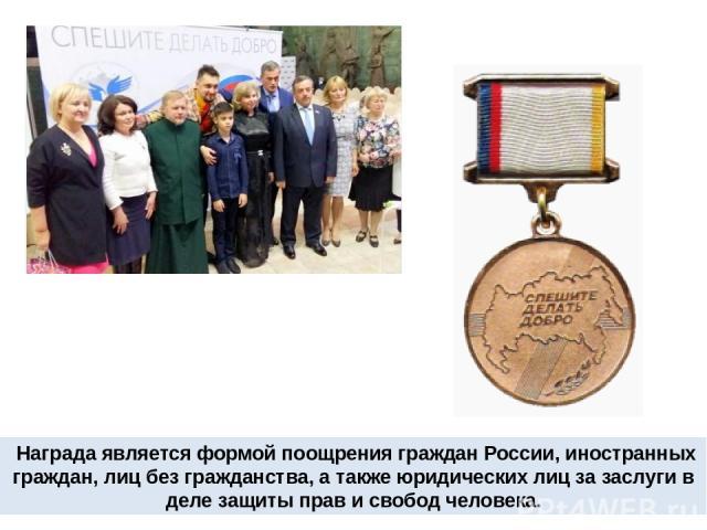 Награда является формой поощрения граждан России, иностранных граждан, лиц без гражданства, а также юридических лиц за заслуги в деле защиты прав и свобод человека.