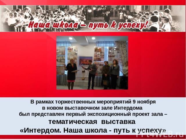 В рамках торжественных мероприятий 9 ноября в новом выставочном зале Интердома был представлен первый экспозиционный проект зала – тематическая выставка «Интердом. Наша школа - путь к успеху»