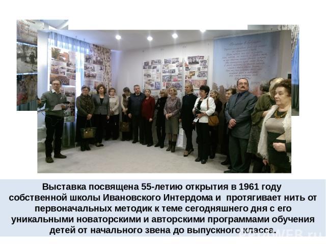 Выставка посвящена 55-летию открытия в 1961 году собственной школы Ивановского Интердома и протягивает нить от первоначальных методик к теме сегодняшнего дня с его уникальными новаторскими и авторскими программами обучения детей от начального звена …
