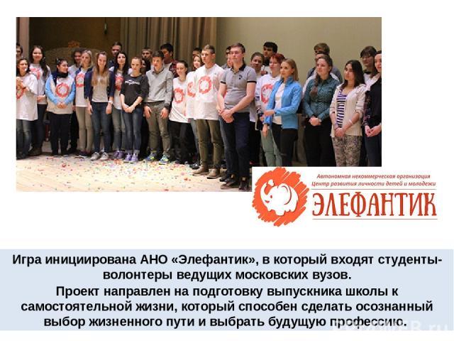 Игра инициирована АНО «Элефантик», в который входят студенты-волонтеры ведущих московских вузов. Проект направлен на подготовку выпускника школы к самостоятельной жизни, который способен сделать осознанный выбор жизненного пути и выбрать будущую про…