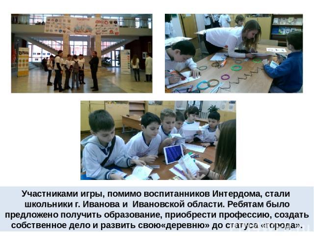 Участниками игры, помимо воспитанников Интердома, стали школьники г. Иванова и Ивановской области. Ребятам было предложено получить образование, приобрести профессию, создать собственное дело и развить свою«деревню» до статуса «города».