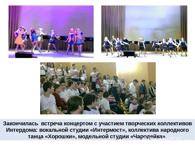 Закончилась встреча концертом с участием творческих коллективов Интердома: вокальной студии «Интермост», коллектива народного танца «Хорошки», модельной студии «Чародейка».