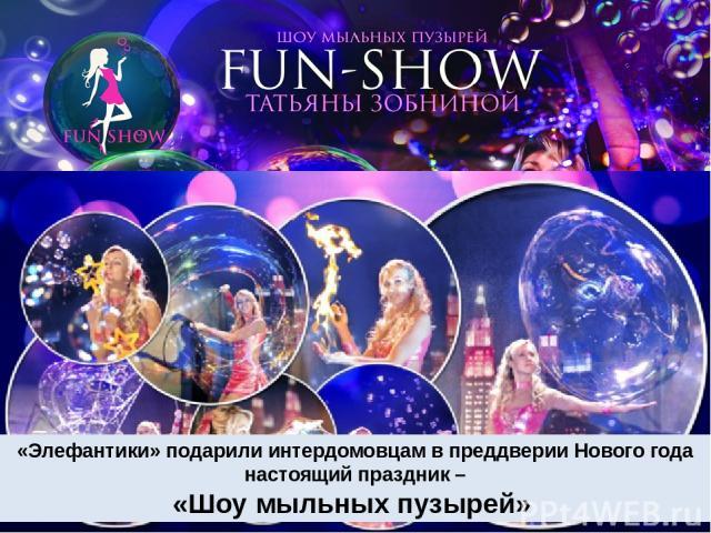 «Элефантики» подарили интердомовцам в преддверии Нового года настоящий праздник – «Шоу мыльных пузырей»