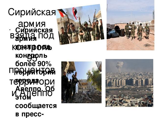 Сирийская армия взяла под контроль 95 процентов территории Алеппо Сирийская армия взяла под контроль более 90% территории города Алеппо. Об этом сообщается в пресс-релизе российского центра примирения враждующих сторон. «Сирийские власти полностью к…