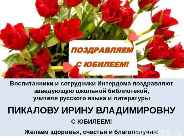 Воспитанники и сотрудники Интердома поздравляют заведующую школьной библиотекой, учителя русского языка и литературы ПИКАЛОВУ ИРИНУ ВЛАДИМИРОВНУ С ЮБИЛЕЕМ! Желаем здоровья, счастья и благополучия!