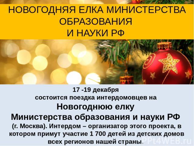 17 -19 декабря состоится поездка интердомовцев на Новогоднюю елку Министерства образования и науки РФ (г. Москва). Интердом – организатор этого проекта, в котором примут участие 1 700 детей из детских домов всех регионов нашей страны. НОВОГОДНЯЯ ЕЛК…