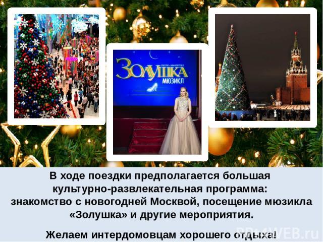 В ходе поездки предполагается большая культурно-развлекательная программа: знакомство с новогодней Москвой, посещение мюзикла «Золушка» и другие мероприятия. Желаем интердомовцам хорошего отдыха!