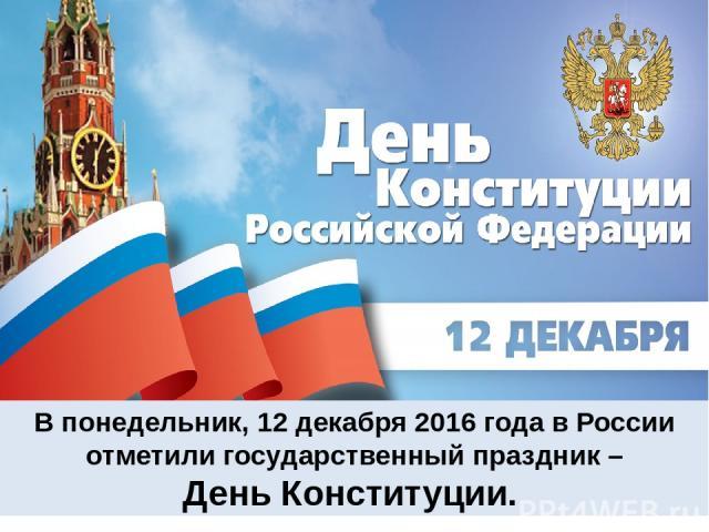 В понедельник, 12 декабря 2016 года в России отметили государственный праздник – День Конституции.