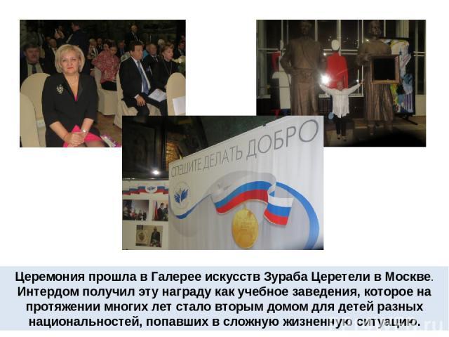 Церемония прошла в Галерее искусств Зураба Церетели в Москве. Интердом получил эту награду как учебное заведения, которое на протяжении многих лет стало вторым домом для детей разных национальностей, попавших в сложную жизненную ситуацию.