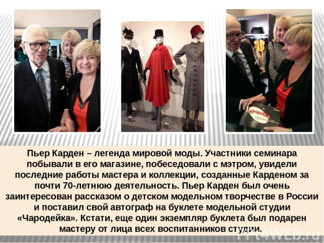 Пьер Карден – легенда мировой моды. Участники семинара побывали в его магазине, побеседовали с мэтром, увидели последние работы мастера и коллекции, созданные Карденом за почти 70-летнюю деятельность. Пьер Карден был очень заинтересован рассказом о …