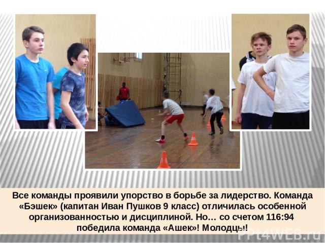 Все команды проявили упорство в борьбе за лидерство. Команда «Бэшек» (капитан Иван Пушков 9 класс) отличилась особенной организованностью и дисциплиной. Но… со счетом 116:94 победила команда «Ашек»! Молодцы!