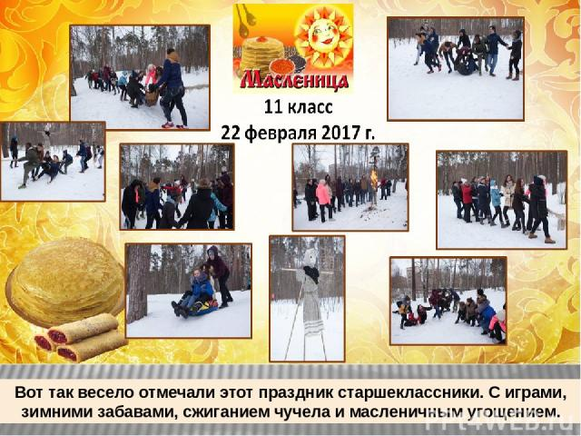 Вот так весело отмечали этот праздник старшеклассники. С играми, зимними забавами, сжиганием чучела и масленичным угощением.