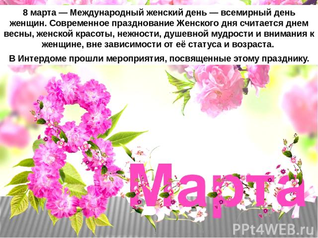 8 марта — Международный женский день — всемирный день женщин. Современное празднование Женского дня считается днем весны, женской красоты, нежности, душевной мудрости и внимания к женщине, вне зависимости от её статуса и возраста. В Интердоме прошл…