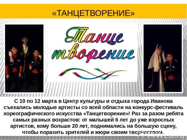 С 10 по 12 марта в Центр культуры и отдыха города Иванова съехались молодые артисты со всей области на конкурс-фестиваль хореографического искусства «Танцетворение»! Раз за разом ребята самых разных возрастов: от малышей 6 лет до уже взрослых артист…