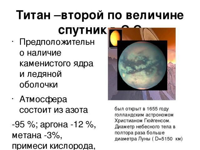 Титан –второй по величине спутник в С.С Предположительно наличие каменистого ядра и ледяной оболочки Атмосфера состоит из азота -95 %; аргона -12 %, метана -3%, примеси кислорода, аргона и др в 2008 на Титане был обнаружен подземный океан