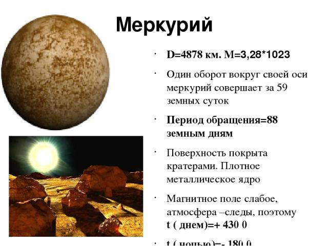 Меркурий D=4878 км. M=3,28*1023 Один оборот вокруг своей оси меркурий совершает за 59 земных суток Период обращения=88 земным дням Поверхность покрыта кратерами. Плотное металлическое ядро Магнитное поле слабое, атмосфера –следы, поэтому t ( днем)=+…