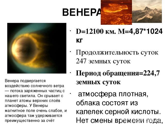 ВЕНЕРА D=12100 км. M=4,87*1024 кг Продолжительность суток 247 земных суток Период обращения=224,7 земных суток атмосфера плотная, облака состоят из капелек серной кислоты. Нет смены времени года, т.к . Ось почти перпендикулярна орбите Поверхность по…